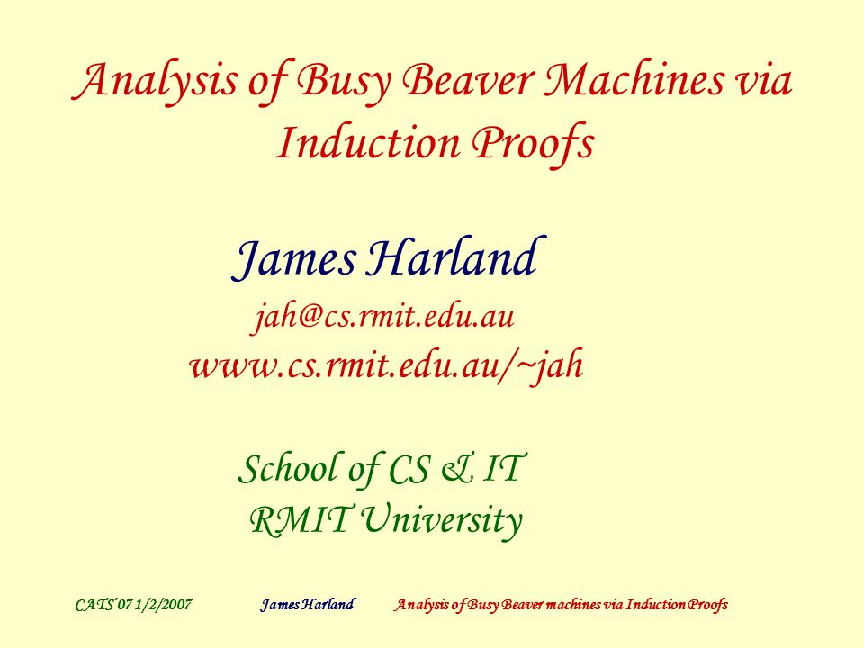 CATS'07 1/2/2007James Harland Analysis of Busy Beaver machines via Induction Proofs Killer Kangaroos 1 6 {D}0 → 1 18 {D}0 → 1 42 {D}0 (!!!) → 1 90 {D}0 1 30 {D}0 does not occur … 1 N {D}0 → 1 2N+6 {D}0 or alternatively 1 N {D}0 → (11) N 111111{D}0 Then execute on engine as before