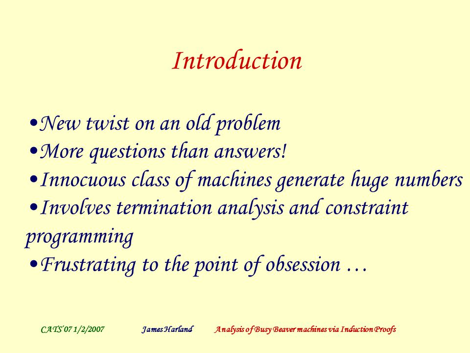 CATS'07 1/2/2007James Harland Analysis of Busy Beaver machines via Induction Proofs Introduction New twist on an old problem More questions than answers.