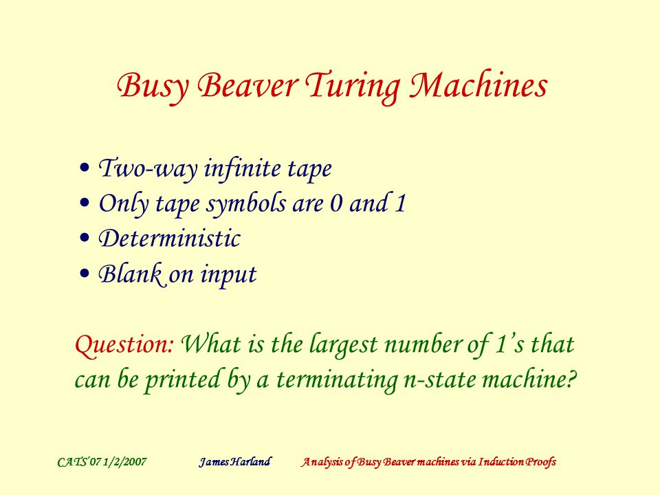 CATS'07 1/2/2007James Harland Analysis of Busy Beaver machines via Induction Proofs Busy Beaver Turing Machines Two-way infinite tape Only tape symbols are 0 and 1 Deterministic Blank on input Question: What is the largest number of 1's that can be printed by a terminating n-state machine?