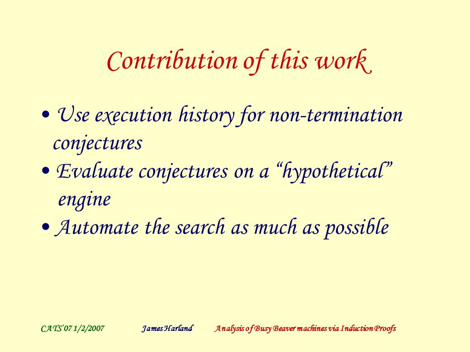 CATS'07 1/2/2007James Harland Analysis of Busy Beaver machines via Induction Proofs Contribution of this work Use execution history for non-termination conjectures Evaluate conjectures on a hypothetical engine Automate the search as much as possible