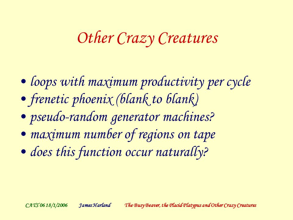 CATS'06 18/1/2006James Harland The Busy Beaver, the Placid Platypus and Other Crazy Creatures More questions Productivity for machines which are contiguous (always of the form B1 * B) eager (output is only 1, never B) monotonic (no 1-to-B) Maximum productivity with ≤ 10,000 steps Restrictions for productivity << bb(n) Restrictions on tape (1-sided, bounded, …) Relationship to 3n+1 problem ….