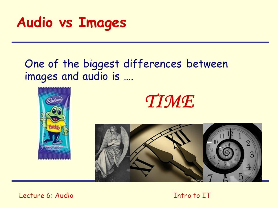 Lecture 6: AudioIntro to IT Audio vs Images One of the biggest differences between images and audio is …. TIME