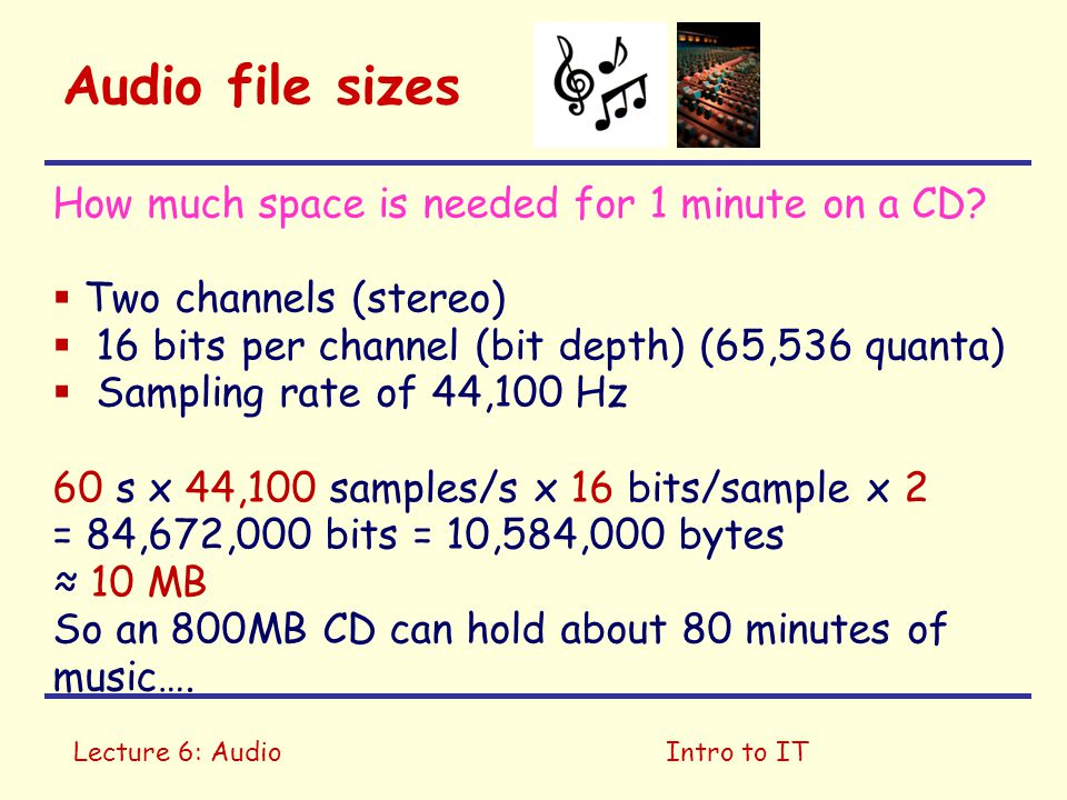 Lecture 6: AudioIntro to IT Audio file sizes How much space is needed for 1 minute on a CD?  Two channels (stereo)  16 bits per channel (bit depth)