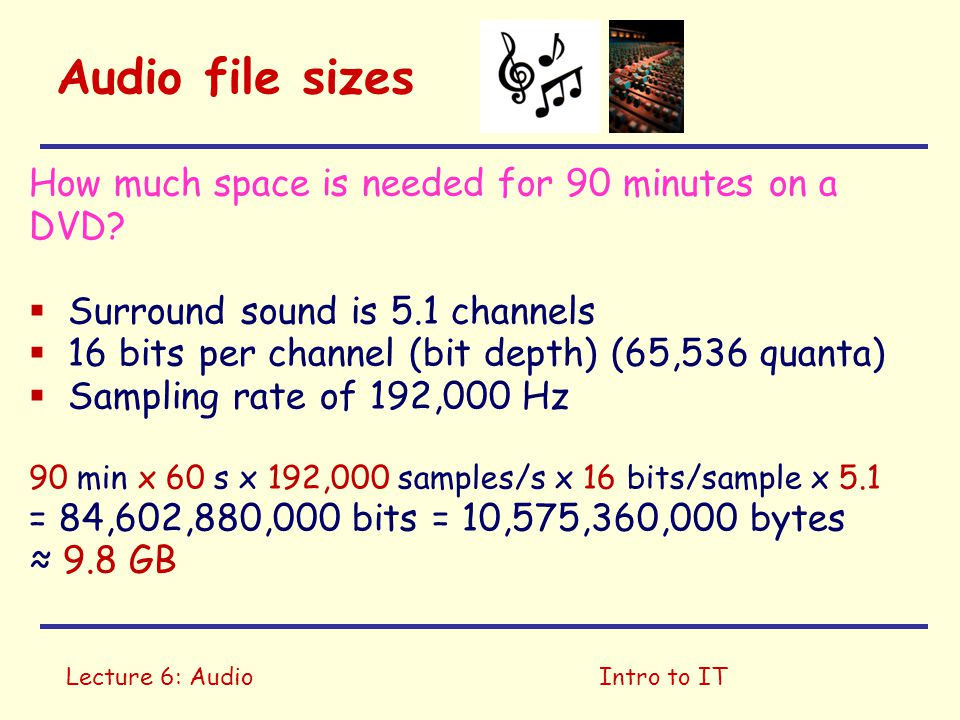 Lecture 6: AudioIntro to IT Audio file sizes How much space is needed for 90 minutes on a DVD?  Surround sound is 5.1 channels  16 bits per channel