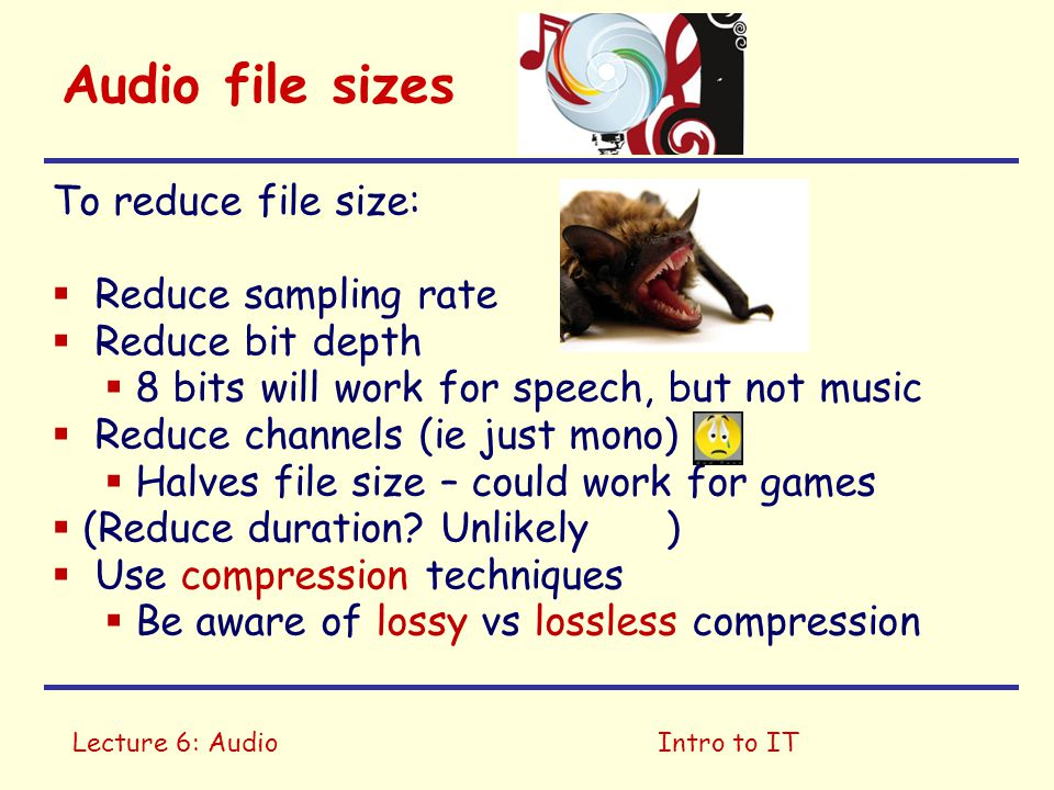 Lecture 6: AudioIntro to IT Audio file sizes To reduce file size:  Reduce sampling rate  Reduce bit depth  8 bits will work for speech, but not music  Reduce channels (ie just mono)  Halves file size – could work for games  (Reduce duration.