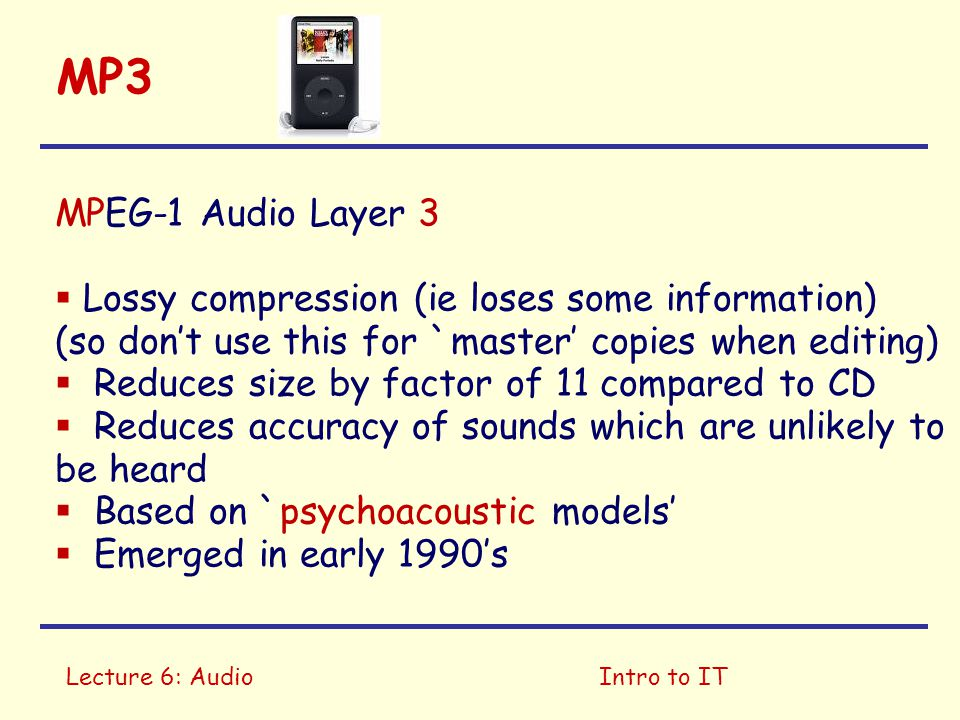 Lecture 6: AudioIntro to IT MP3 MPEG-1 Audio Layer 3  Lossy compression (ie loses some information) (so don't use this for `master' copies when editing)  Reduces size by factor of 11 compared to CD  Reduces accuracy of sounds which are unlikely to be heard  Based on `psychoacoustic models'  Emerged in early 1990's (Moving Picture Experts Group)