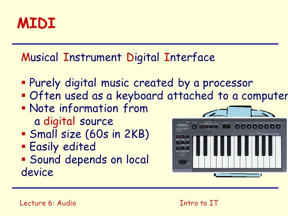 Lecture 6: AudioIntro to IT MIDI Musical Instrument Digital Interface  Purely digital music created by a processor  Often used as a keyboard attached to a computer  Note information from a digital source  Small size (60s in 2KB)  Easily edited  Sound depends on local device