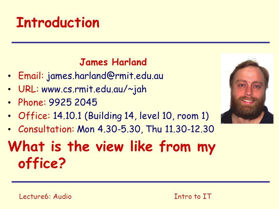 Lecture6: AudioIntro to IT Introduction James Harland Email: james.harland@rmit.edu.au URL: www.cs.rmit.edu.au/~jah Phone: 9925 2045 Office: 14.10.1 (
