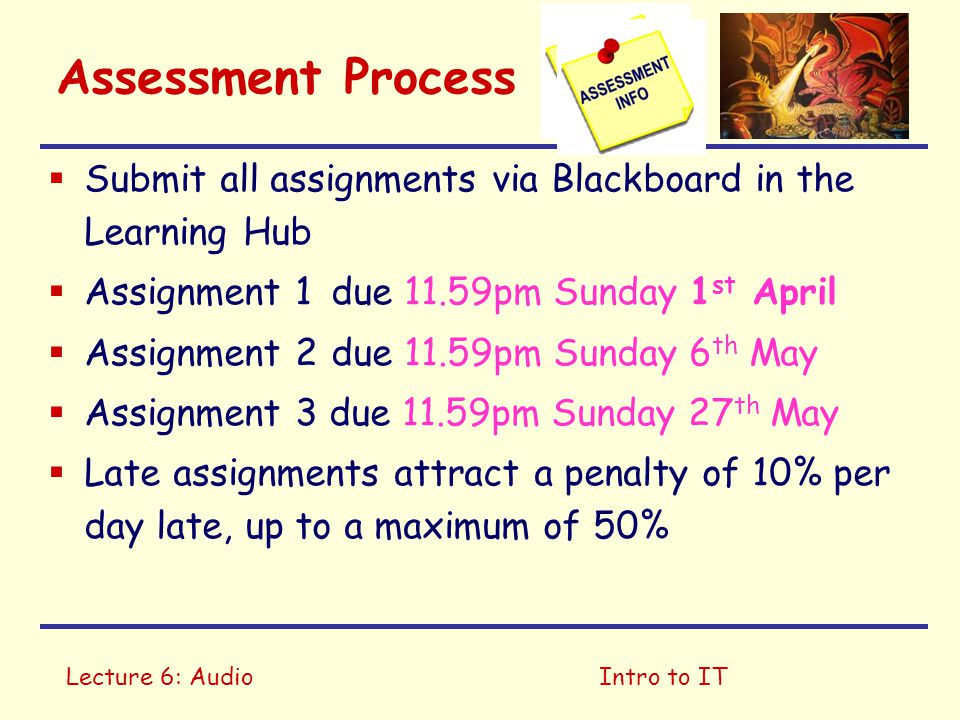 Lecture 6: AudioIntro to IT Assessment Process  Submit all assignments via Blackboard in the Learning Hub  Assignment 1due 11.59pm Sunday 1 st April  Assignment 2due 11.59pm Sunday 6 th May  Assignment 3 due 11.59pm Sunday 27 th May  Late assignments attract a penalty of 10% per day late, up to a maximum of 50%