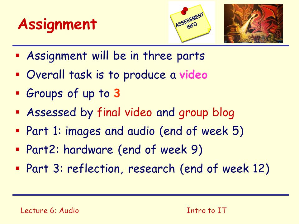 Lecture 6: AudioIntro to IT Assignment  Assignment will be in three parts  Overall task is to produce a video  Groups of up to 3  Assessed by final video and group blog  Part 1: images and audio (end of week 5)  Part2: hardware (end of week 9)  Part 3: reflection, research (end of week 12)
