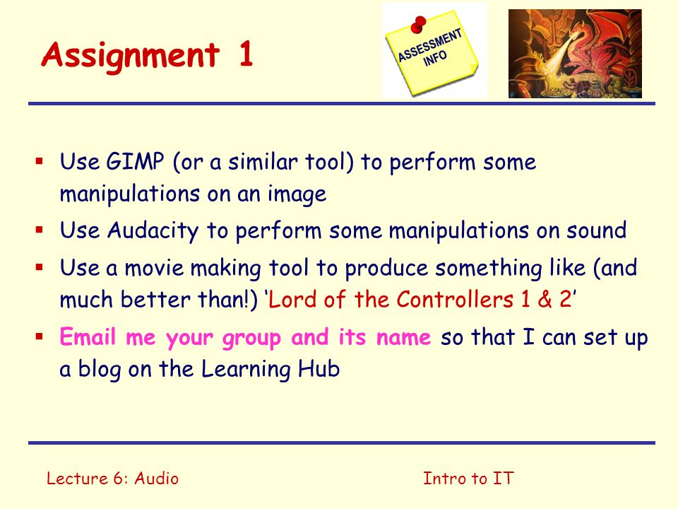 Lecture 6: AudioIntro to IT Assignment 1  Use GIMP (or a similar tool) to perform some manipulations on an image  Use Audacity to perform some manipulations on sound  Use a movie making tool to produce something like (and much better than!) 'Lord of the Controllers 1 & 2'  Email me your group and its name so that I can set up a blog on the Learning Hub