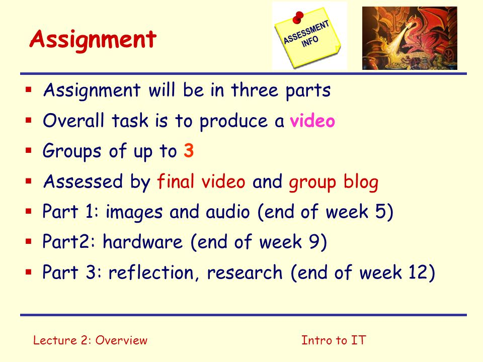 Lecture 2: OverviewIntro to IT Assignment  Assignment will be in three parts  Overall task is to produce a video  Groups of up to 3  Assessed by final video and group blog  Part 1: images and audio (end of week 5)  Part2: hardware (end of week 9)  Part 3: reflection, research (end of week 12)