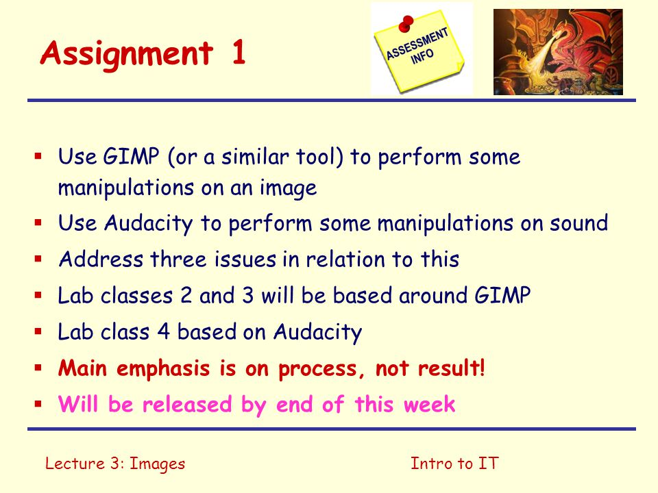 Lecture 3: ImagesIntro to IT Assignment 1  Use GIMP (or a similar tool) to perform some manipulations on an image  Use Audacity to perform some manipulations on sound  Address three issues in relation to this  Lab classes 2 and 3 will be based around GIMP  Lab class 4 based on Audacity  Main emphasis is on process, not result.