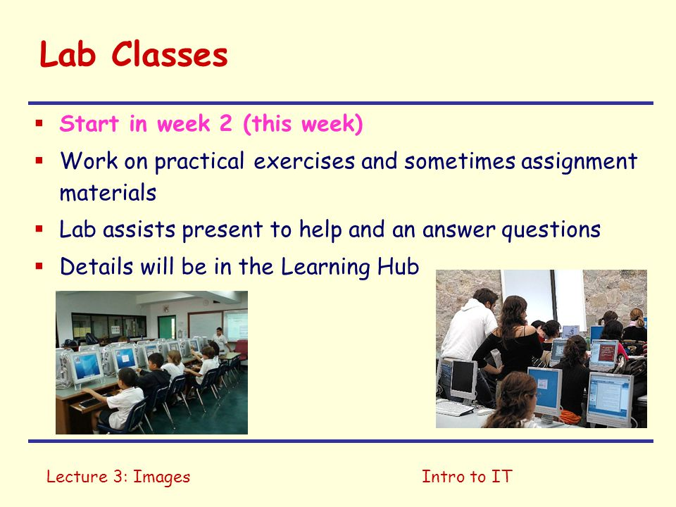 Lecture 3: ImagesIntro to IT Lab Classes  Start in week 2 (this week)  Work on practical exercises and sometimes assignment materials  Lab assists present to help and an answer questions  Details will be in the Learning Hub