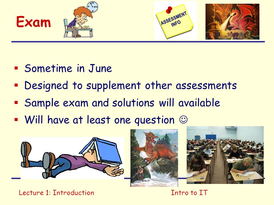 Lecture 1: IntroductionIntro to IT Exam  Sometime in June  Designed to supplement other assessments  Sample exam and solutions will available  Will have at least one question