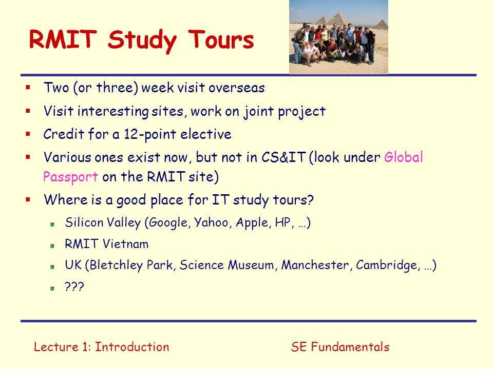 Lecture 1: IntroductionSE Fundamentals RMIT Study Tours  Two (or three) week visit overseas  Visit interesting sites, work on joint project  Credit for a 12-point elective  Various ones exist now, but not in CS&IT (look under Global Passport on the RMIT site)  Where is a good place for IT study tours.