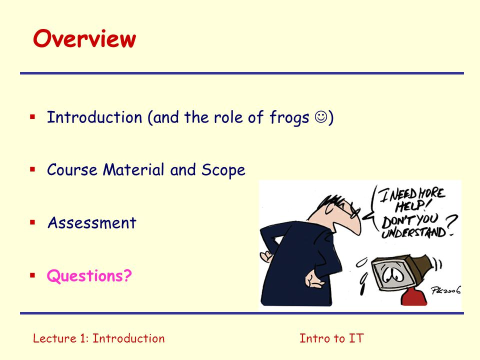 Lecture 1: IntroductionIntro to IT Overview  Introduction (and the role of frogs )  Course Material and Scope  Assessment  Questions