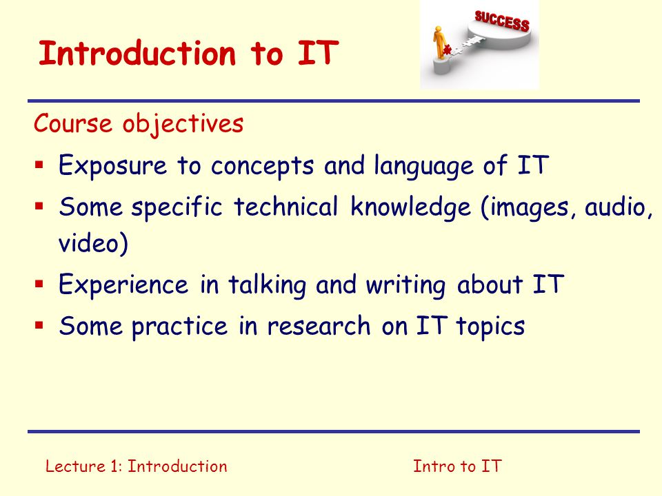Lecture 1: IntroductionIntro to IT Introduction to IT Course objectives  Exposure to concepts and language of IT  Some specific technical knowledge (images, audio, video)  Experience in talking and writing about IT  Some practice in research on IT topics