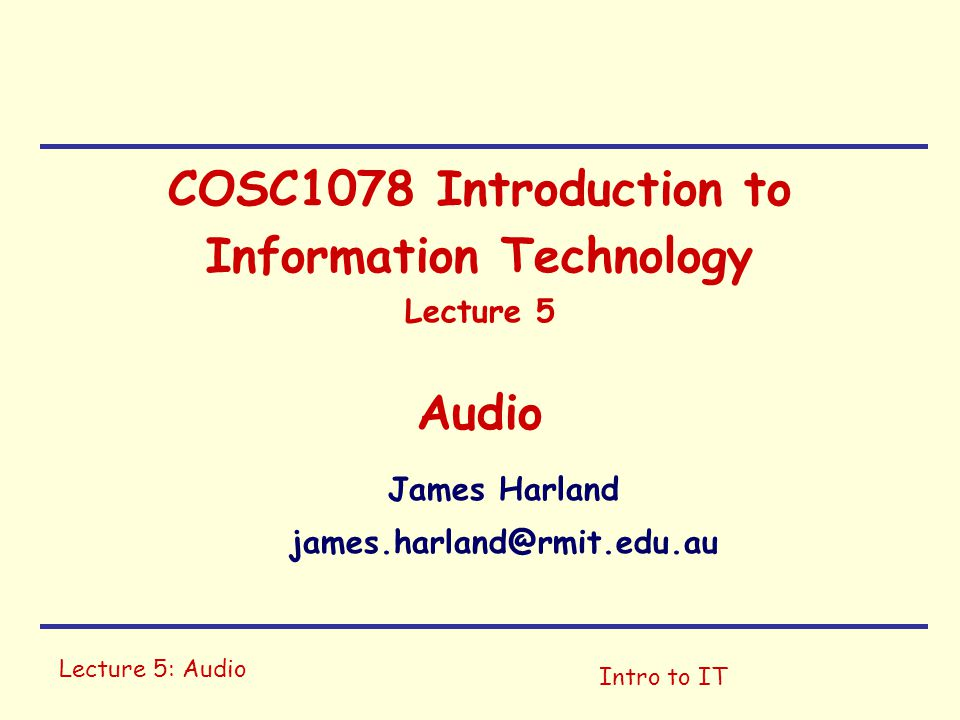 Lecture 5: Audio Intro to IT COSC1078 Introduction to Information Technology Lecture 5 Audio James Harland