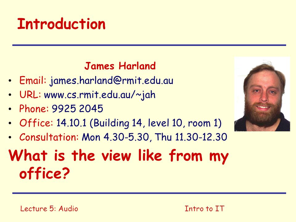 Lecture 5: AudioIntro to IT Introduction James Harland   URL:   Phone: Office: (Building 14, level 10, room 1) Consultation: Mon , Thu What is the view like from my office