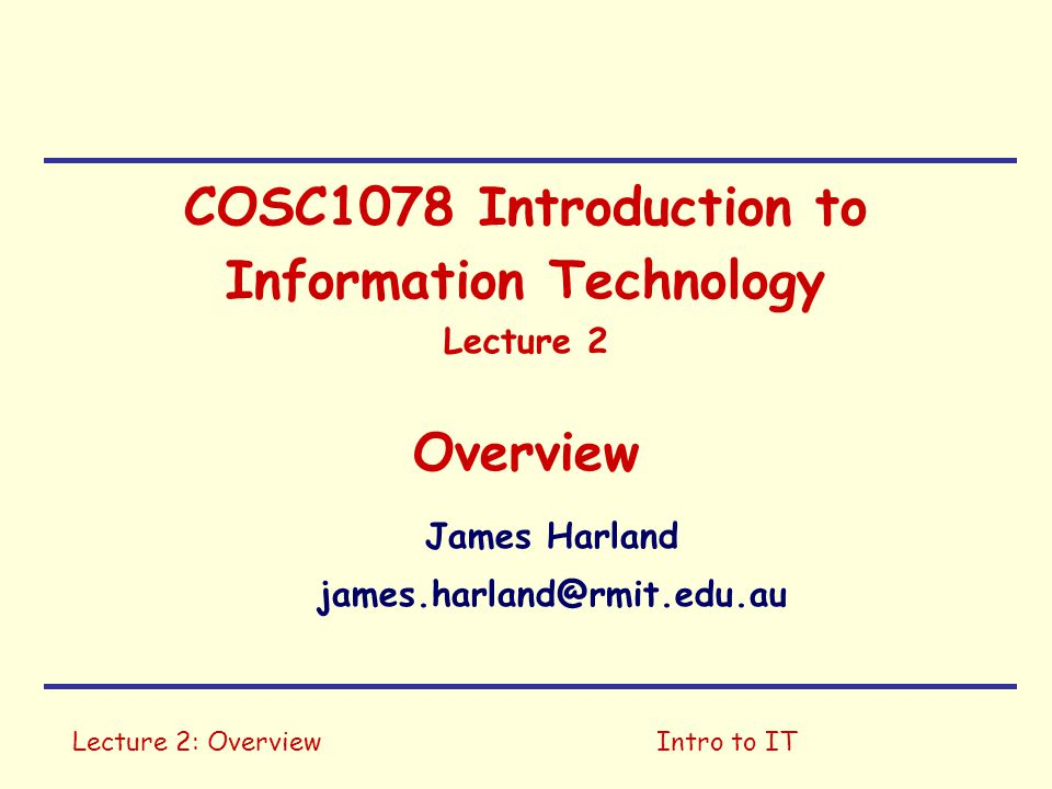 Lecture 2: OverviewIntro to IT COSC1078 Introduction to Information Technology Lecture 2 Overview James Harland james.harland@rmit.edu.au
