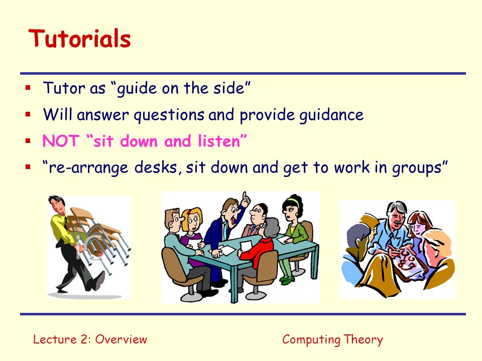 """Lecture 2: OverviewComputing Theory Tutorials  Tutor as """"guide on the side""""  Will answer questions and provide guidance  NOT """"sit down and listen"""""""