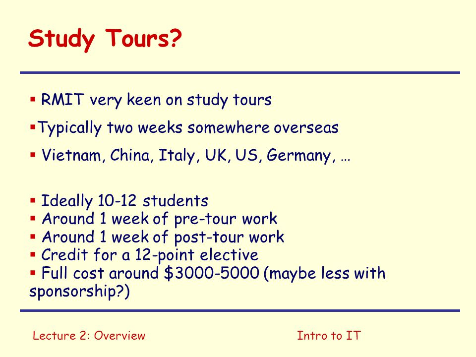 Lecture 2: OverviewIntro to IT Study Tours?  RMIT very keen on study tours  Typically two weeks somewhere overseas  Vietnam, China, Italy, UK, US,