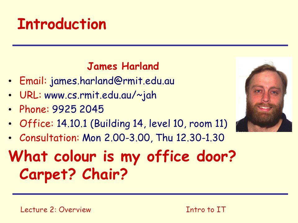 Lecture 2: OverviewIntro to IT Introduction James Harland Email: james.harland@rmit.edu.au URL: www.cs.rmit.edu.au/~jah Phone: 9925 2045 Office: 14.10