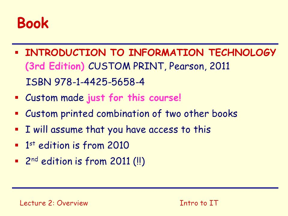Lecture 2: OverviewIntro to IT Book  INTRODUCTION TO INFORMATION TECHNOLOGY (3rd Edition) CUSTOM PRINT, Pearson, 2011 ISBN 978-1-4425-5658-4  Custom