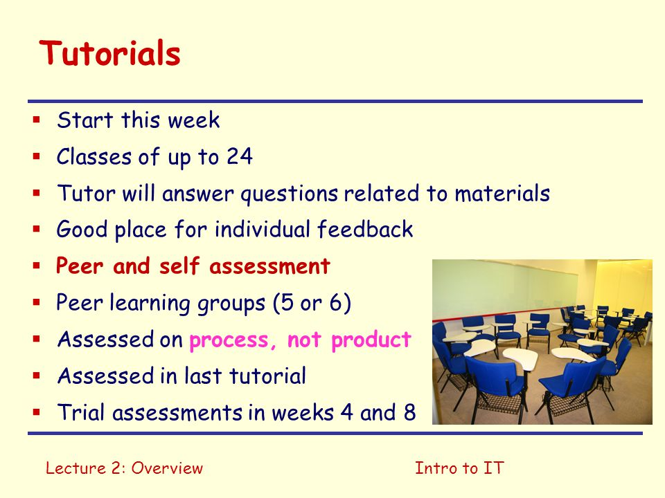 Lecture 2: OverviewIntro to IT Tutorials  Start this week  Classes of up to 24  Tutor will answer questions related to materials  Good place for i