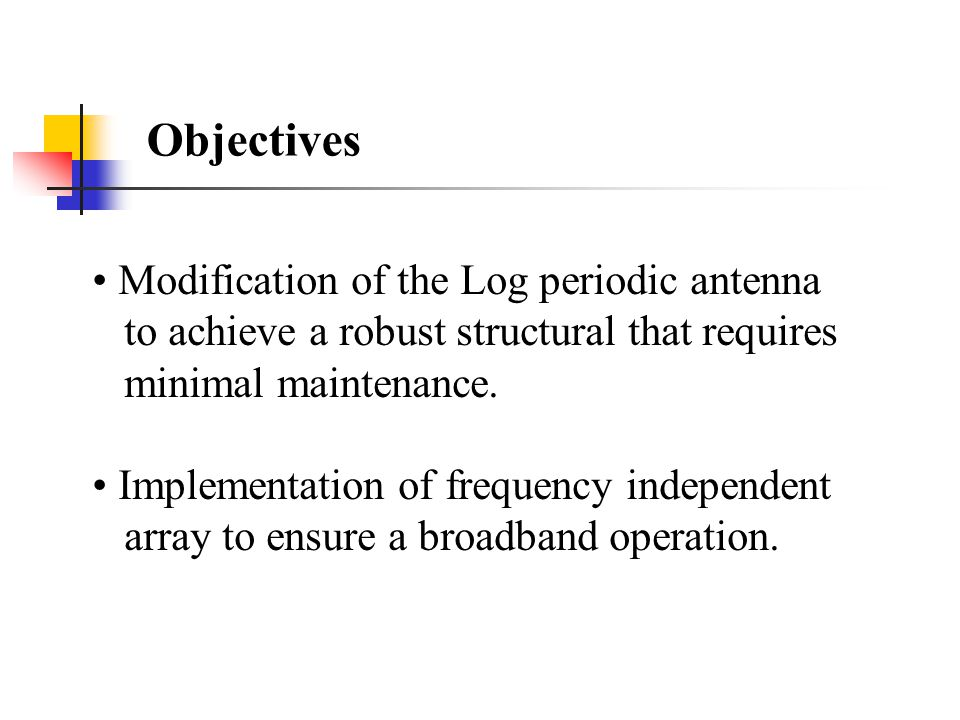 Objectives Modification of the Log periodic antenna to achieve a robust structural that requires minimal maintenance.