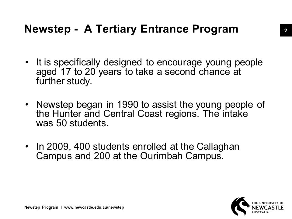 Newstep Program   www.newcastle.edu.au/newstep 3 Newstep - A Tertiary Entrance Program Newstep is a one-year, full-time enabling program conducted by the English Language and Foundation Studies Centre.