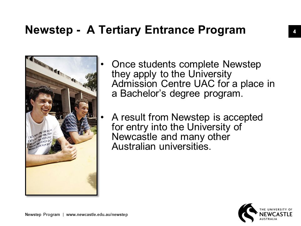 Newstep Program   www.newcastle.edu.au/newstep 5 Newstep - A Tertiary Entrance Program Completion of the Newstep program will allow entry to undergraduate programs with a cut-off of 93 or less, except for the Bachelor of Medicine.