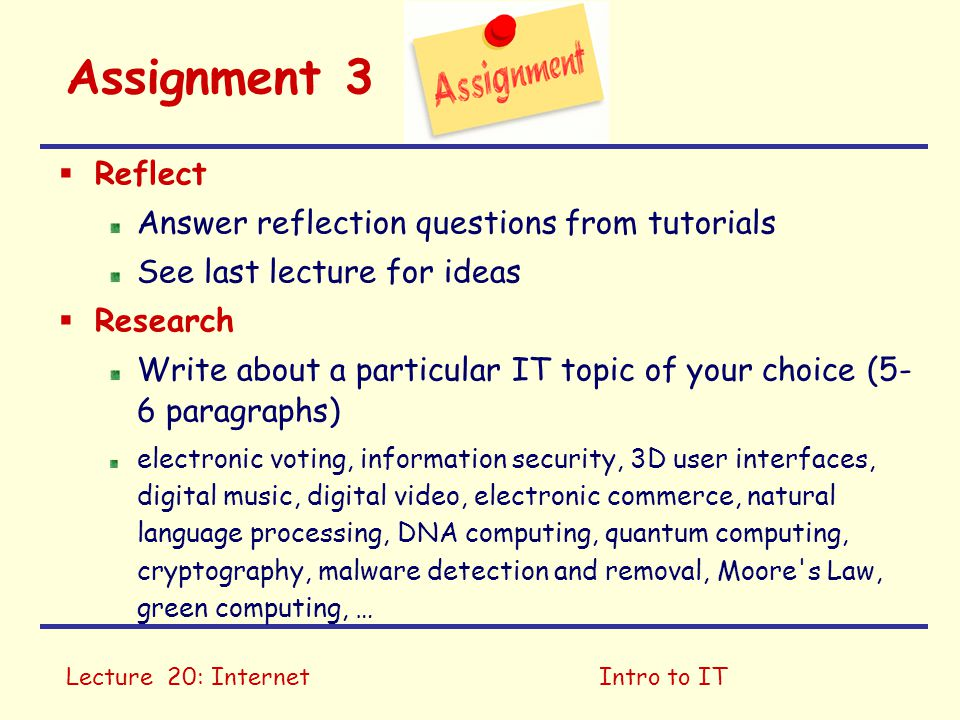 Lecture 20: InternetIntro to IT Assignment 3  Reflect Answer reflection questions from tutorials See last lecture for ideas  Research Write about a particular IT topic of your choice (5- 6 paragraphs) electronic voting, information security, 3D user interfaces, digital music, digital video, electronic commerce, natural language processing, DNA computing, quantum computing, cryptography, malware detection and removal, Moore s Law, green computing, …