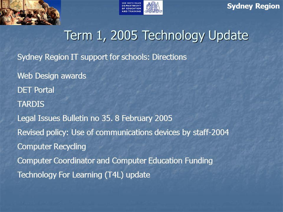 Sydney Region Term 1, 2005 Technology Update Sydney Region IT support for schools: Directions Web Design awards DET Portal TARDIS Legal Issues Bulletin no 35.