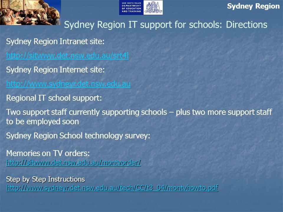 Sydney Region Sydney Region IT support for schools: Directions Sydney Region Intranet site: http://sitwww.det.nsw.edu.au/srt4l Sydney Region Internet site: http://www.sydneyr.det.nsw.edu.au Regional IT school support: Two support staff currently supporting schools – plus two more support staff to be employed soon Sydney Region School technology survey: http://sitwww.det.nsw.edu.au/montvorder/ http://sitwww.det.nsw.edu.au/montvorder/ Memories on TV orders: http://sitwww.det.nsw.edu.au/montvorder/ http://sitwww.det.nsw.edu.au/montvorder/ Step by Step Instructions http://www.sydneyr.det.nsw.edu.au/tech/CC/t3_04/montvhowto.pdf http://www.sydneyr.det.nsw.edu.au/tech/CC/t3_04/montvhowto.pdf