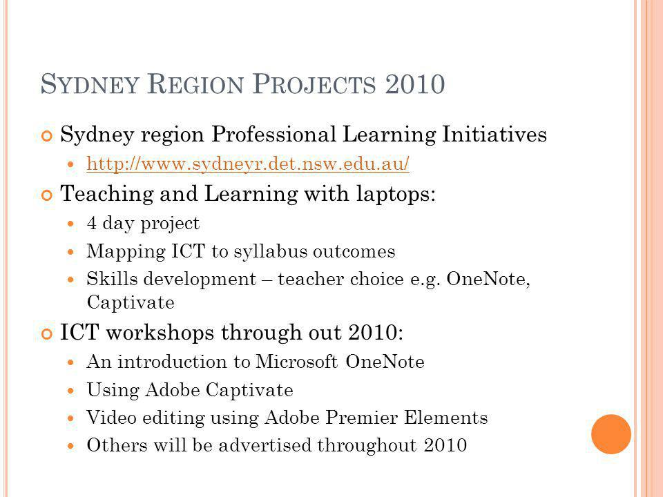 S YDNEY R EGION P ROJECTS 2010 Sydney region Professional Learning Initiatives   Teaching and Learning with laptops: 4 day project Mapping ICT to syllabus outcomes Skills development – teacher choice e.g.