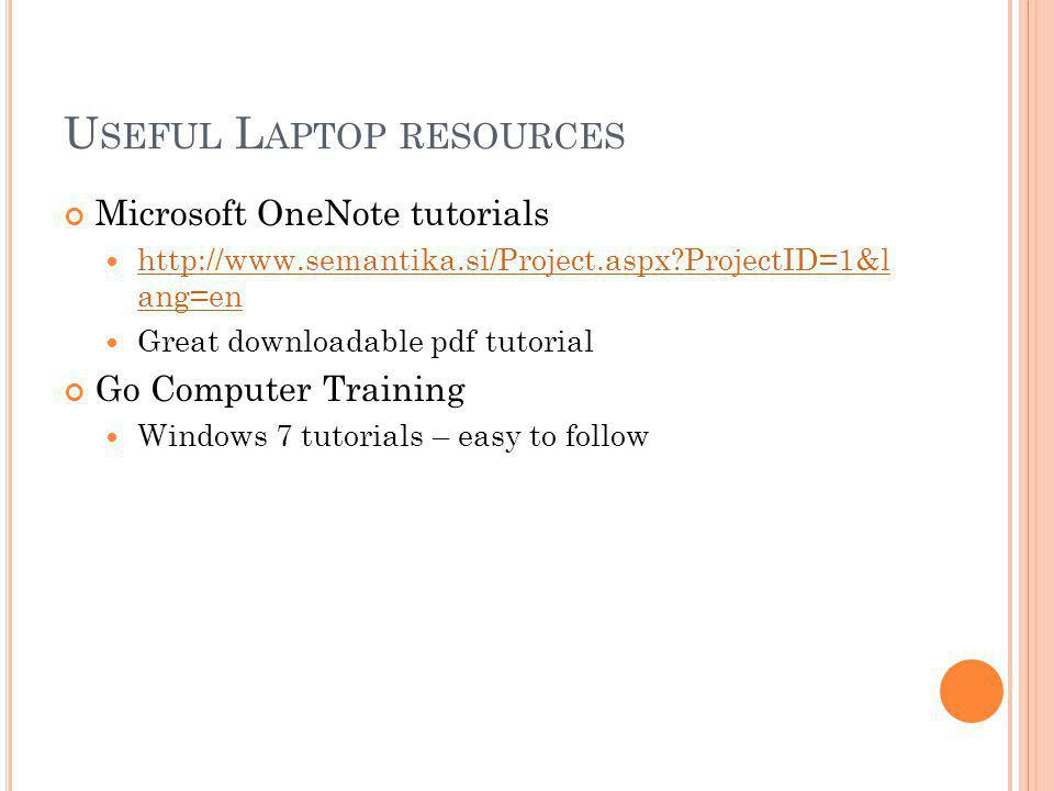 U SEFUL L APTOP RESOURCES Microsoft OneNote tutorials http://www.semantika.si/Project.aspx ProjectID=1&l ang=en http://www.semantika.si/Project.aspx ProjectID=1&l ang=en Great downloadable pdf tutorial Go Computer Training Windows 7 tutorials – easy to follow