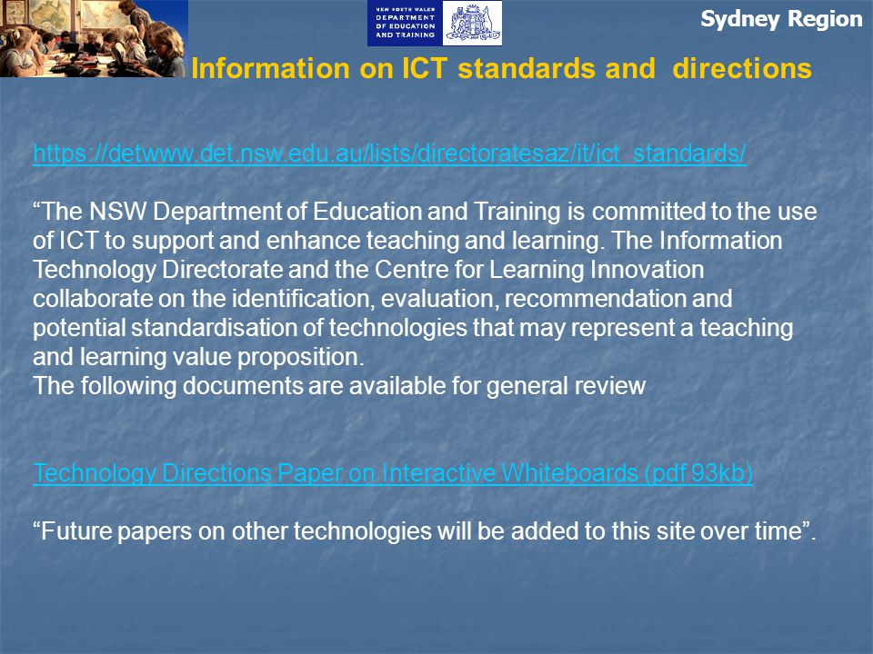 Sydney Region Information on ICT standards and directions https://detwww.det.nsw.edu.au/lists/directoratesaz/it/ict_standards/ The NSW Department of Education and Training is committed to the use of ICT to support and enhance teaching and learning.