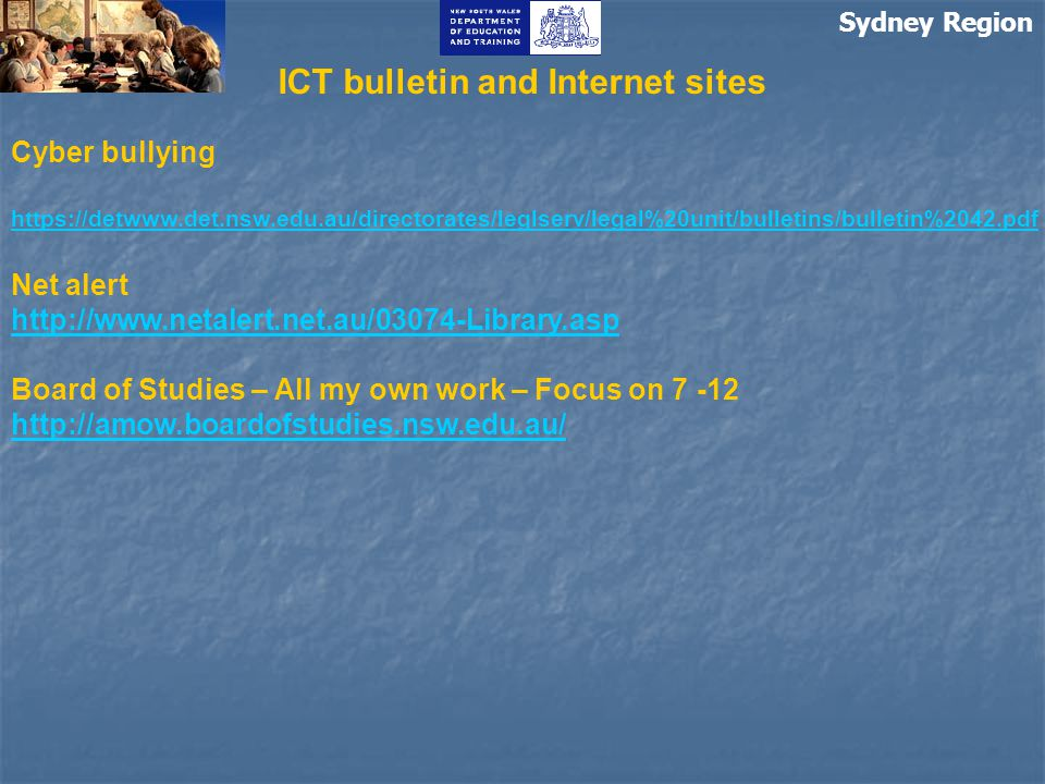 Sydney Region ICT bulletin and Internet sites Cyber bullying https://detwww.det.nsw.edu.au/directorates/leglserv/legal%20unit/bulletins/bulletin%2042.pdf https://detwww.det.nsw.edu.au/directorates/leglserv/legal%20unit/bulletins/bulletin%2042.pdf Net alert http://www.netalert.net.au/03074-Library.asp Board of Studies – All my own work – Focus on 7 -12 http://amow.boardofstudies.nsw.edu.au/ http://amow.boardofstudies.nsw.edu.au/