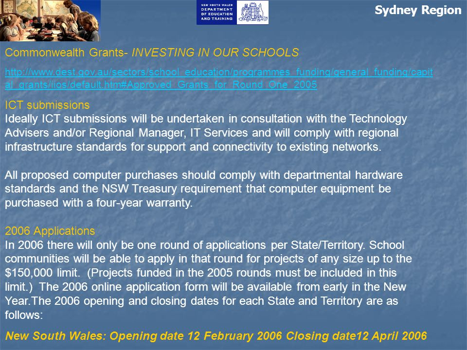 Sydney Region Commonwealth Grants- INVESTING IN OUR SCHOOLS http://www.dest.gov.au/sectors/school_education/programmes_funding/general_funding/capit al_grants/iios/default.htm#Approved_Grants_for_Round_One_2005 ICT submissions Ideally ICT submissions will be undertaken in consultation with the Technology Advisers and/or Regional Manager, IT Services and will comply with regional infrastructure standards for support and connectivity to existing networks.