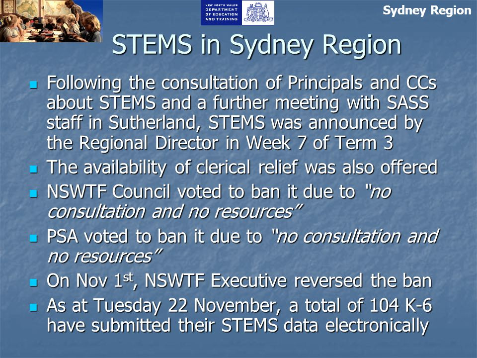 Sydney Region STEMS in Sydney Region Following the consultation of Principals and CCs about STEMS and a further meeting with SASS staff in Sutherland, STEMS was announced by the Regional Director in Week 7 of Term 3 Following the consultation of Principals and CCs about STEMS and a further meeting with SASS staff in Sutherland, STEMS was announced by the Regional Director in Week 7 of Term 3 The availability of clerical relief was also offered The availability of clerical relief was also offered NSWTF Council voted to ban it due to no consultation and no resources NSWTF Council voted to ban it due to no consultation and no resources PSA voted to ban it due to no consultation and no resources PSA voted to ban it due to no consultation and no resources On Nov 1 st, NSWTF Executive reversed the ban On Nov 1 st, NSWTF Executive reversed the ban As at Tuesday 22 November, a total of 104 K-6 have submitted their STEMS data electronically As at Tuesday 22 November, a total of 104 K-6 have submitted their STEMS data electronically