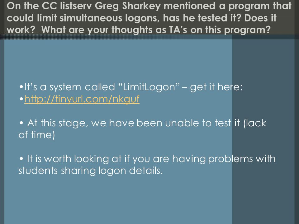 On the CC listserv Greg Sharkey mentioned a program that could limit simultaneous logons, has he tested it.