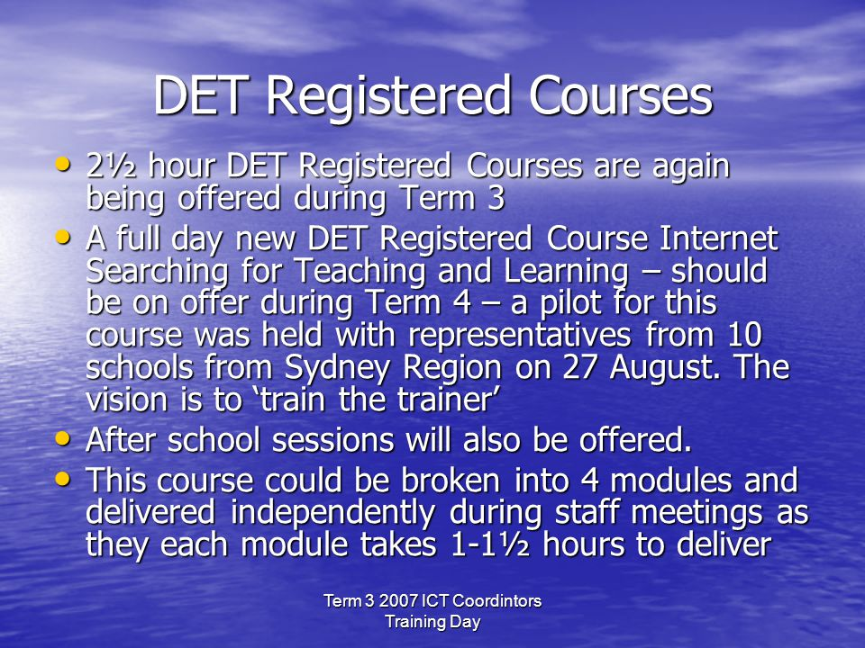 Term 3 2007 ICT Coordintors Training Day DET Registered Courses 2½ hour DET Registered Courses are again being offered during Term 3 2½ hour DET Registered Courses are again being offered during Term 3 A full day new DET Registered Course Internet Searching for Teaching and Learning – should be on offer during Term 4 – a pilot for this course was held with representatives from 10 schools from Sydney Region on 27 August.