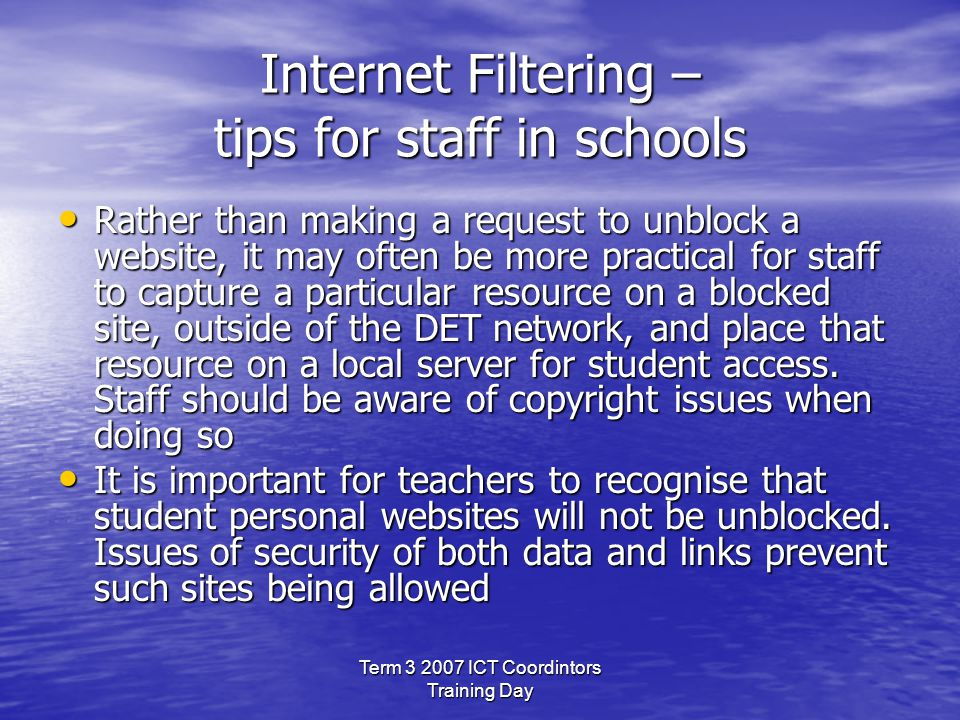 Term 3 2007 ICT Coordintors Training Day Internet Filtering – tips for staff in schools Rather than making a request to unblock a website, it may often be more practical for staff to capture a particular resource on a blocked site, outside of the DET network, and place that resource on a local server for student access.