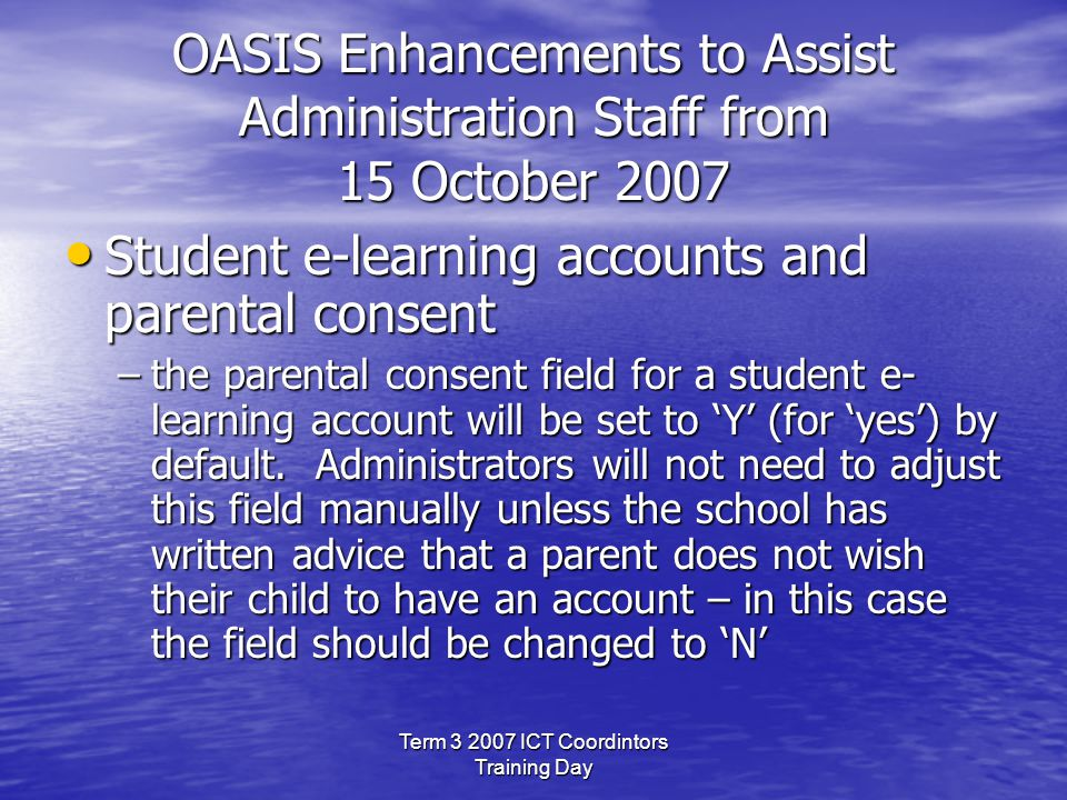Term 3 2007 ICT Coordintors Training Day OASIS Enhancements to Assist Administration Staff from 15 October 2007 Student e-learning accounts and parental consent Student e-learning accounts and parental consent –the parental consent field for a student e- learning account will be set to 'Y' (for 'yes') by default.