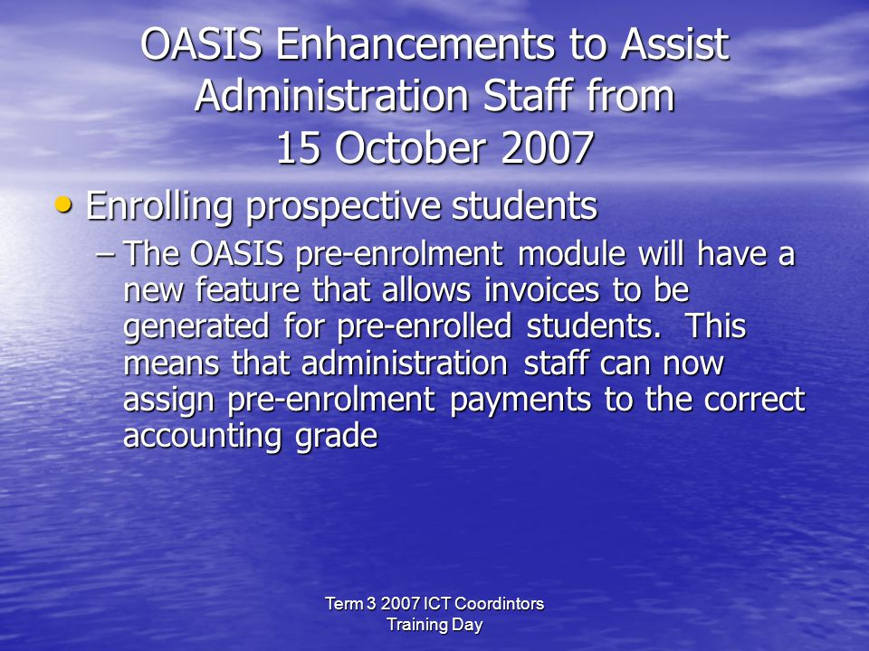 Term 3 2007 ICT Coordintors Training Day OASIS Enhancements to Assist Administration Staff from 15 October 2007 Enrolling prospective students Enrolling prospective students –The OASIS pre-enrolment module will have a new feature that allows invoices to be generated for pre-enrolled students.