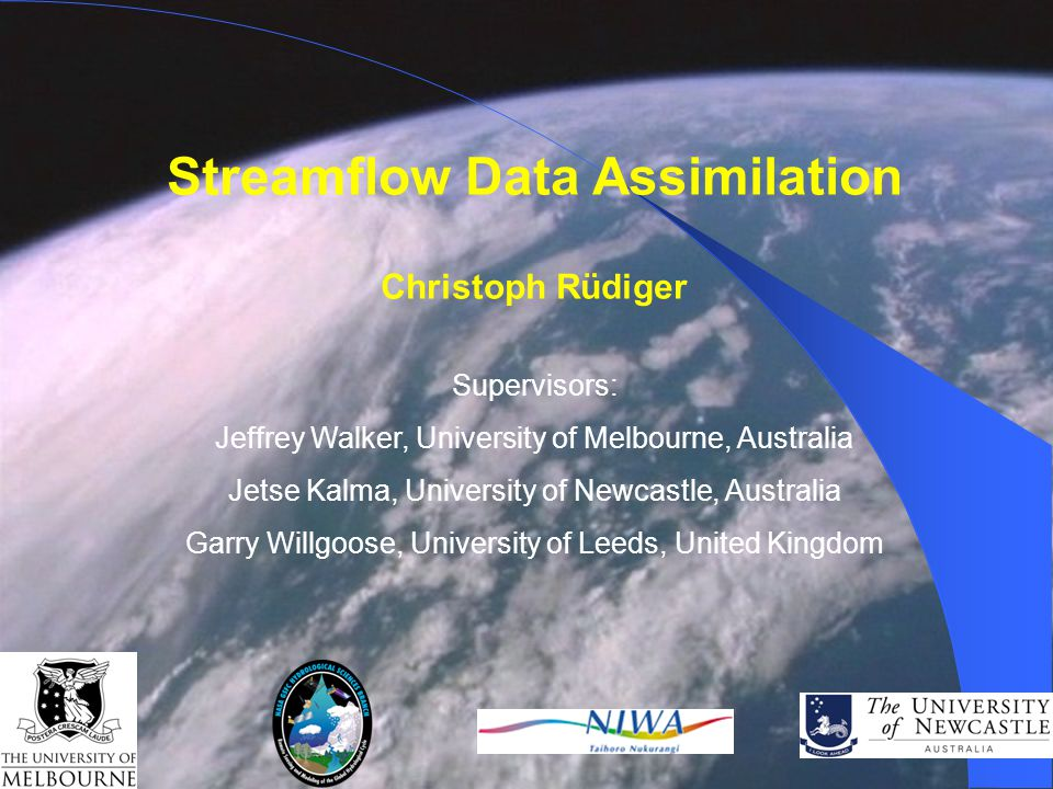 Streamflow Data Assimilation Christoph Rüdiger Supervisors: Jeffrey Walker, University of Melbourne, Australia Jetse Kalma, University of Newcastle, Australia Garry Willgoose, University of Leeds, United Kingdom