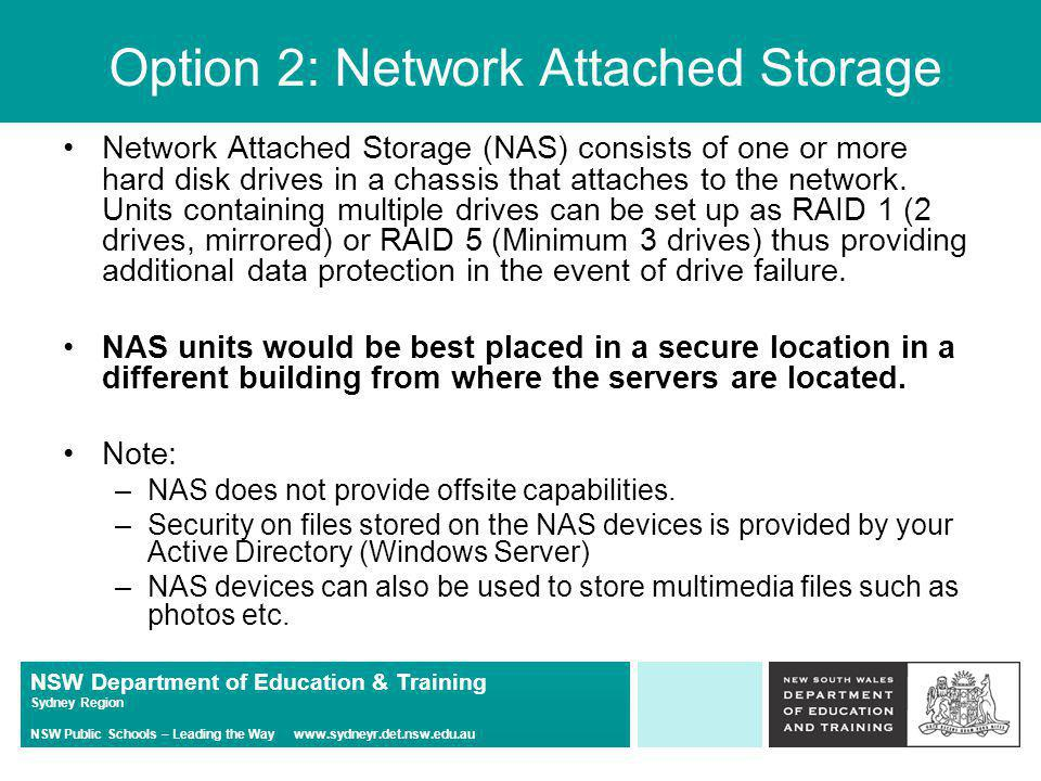 NSW Department of Education & Training Sydney Region NSW Public Schools – Leading the Way   Option 2: Network Attached Storage Network Attached Storage (NAS) consists of one or more hard disk drives in a chassis that attaches to the network.