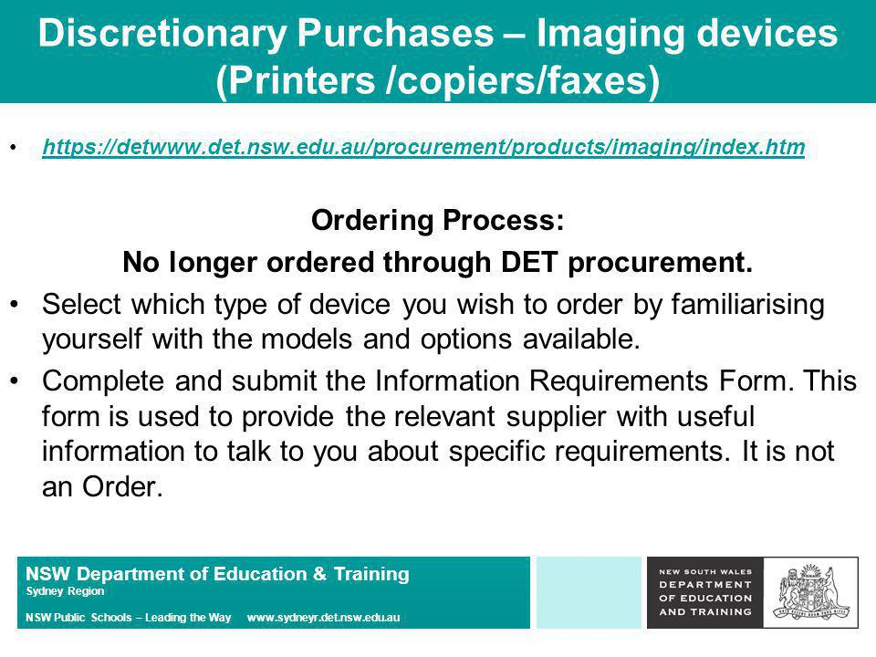 NSW Department of Education & Training Sydney Region NSW Public Schools – Leading the Way   Discretionary Purchases – Imaging devices (Printers /copiers/faxes)   Ordering Process: No longer ordered through DET procurement.